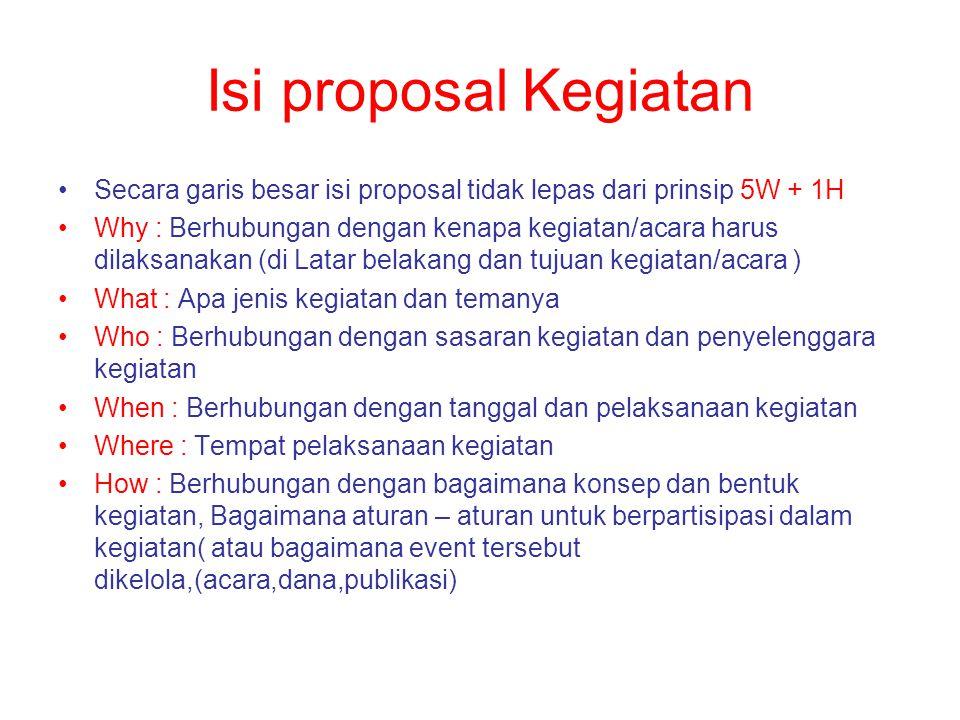 Isi proposal Kegiatan Secara garis besar isi proposal tidak lepas dari prinsip 5W + 1H.