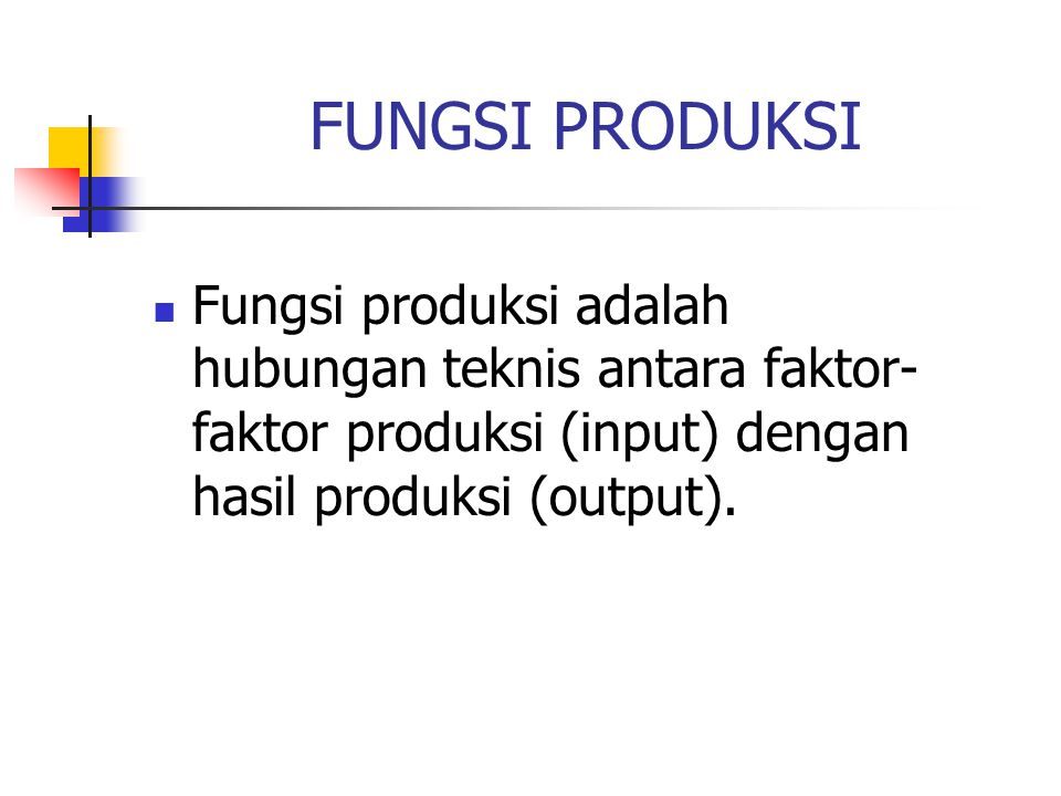 FUNGSI PRODUKSI Fungsi produksi adalah hubungan teknis antara faktor-faktor produksi (input) dengan hasil produksi (output).