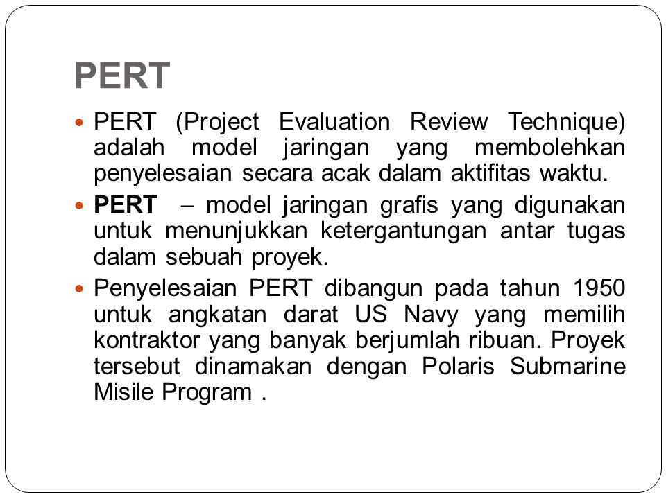 PERT PERT (Project Evaluation Review Technique) adalah model jaringan yang membolehkan penyelesaian secara acak dalam aktifitas waktu.