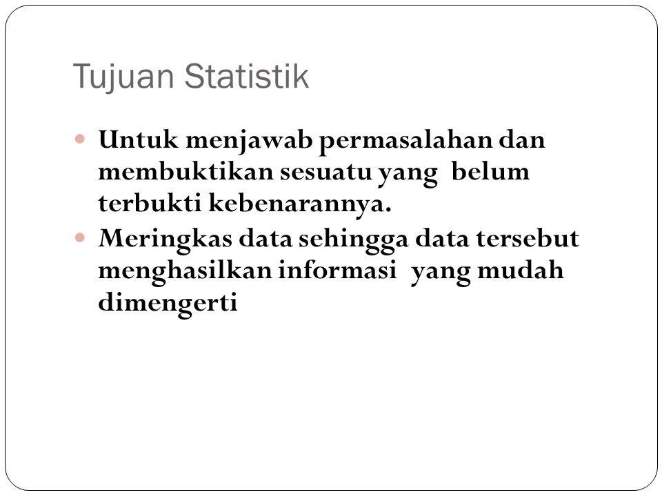 Tujuan Statistik Untuk menjawab permasalahan dan membuktikan sesuatu yang belum terbukti kebenarannya.
