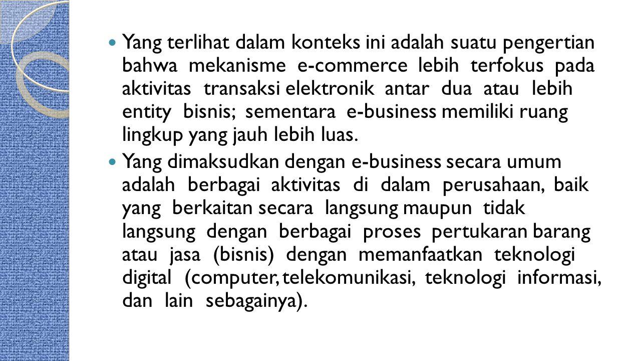 Yang terlihat dalam konteks ini adalah suatu pengertian bahwa mekanisme e-commerce lebih terfokus pada aktivitas transaksi elektronik antar dua atau lebih entity bisnis; sementara e-business memiliki ruang lingkup yang jauh lebih luas.