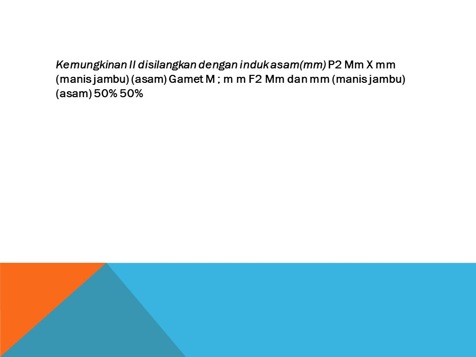 Kemungkinan II disilangkan dengan induk asam(mm) P2 Mm X mm (manis jambu) (asam) Gamet M ; m m F2 Mm dan mm (manis jambu) (asam) 50% 50%