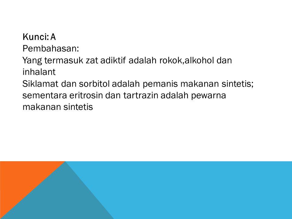 Kunci: A Pembahasan: Yang termasuk zat adiktif adalah rokok,alkohol dan inhalant.