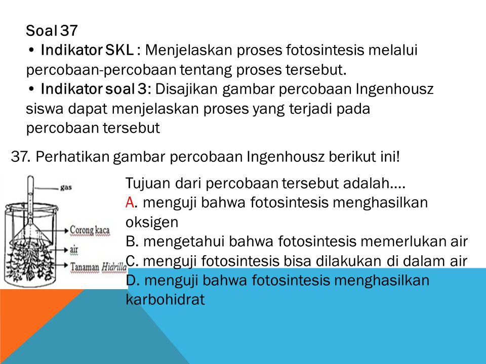 Soal 37 • Indikator SKL : Menjelaskan proses fotosintesis melalui percobaan-percobaan tentang proses tersebut.