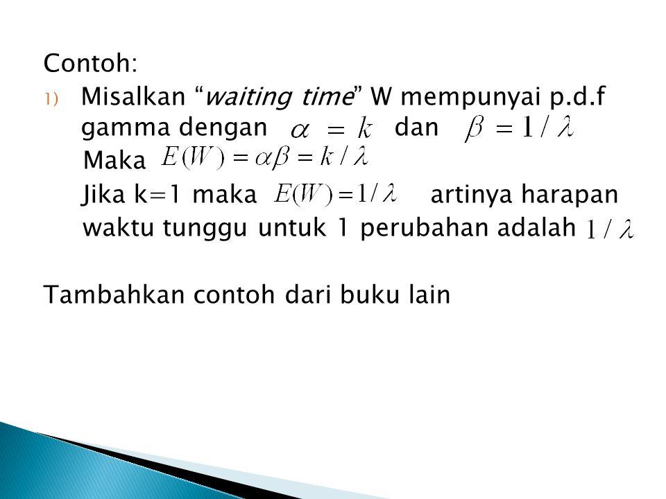 Contoh: Misalkan waiting time W mempunyai p.d.f gamma dengan dan. Maka. Jika k=1 maka artinya harapan.