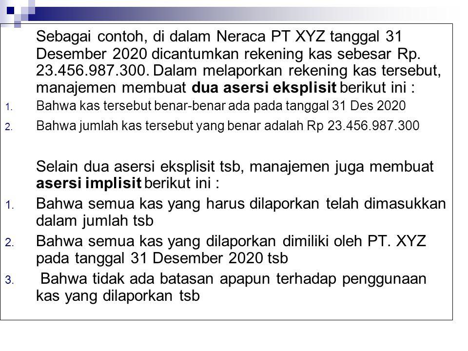 Sebagai contoh, di dalam Neraca PT XYZ tanggal 31 Desember 2020 dicantumkan rekening kas sebesar Rp. 23.456.987.300. Dalam melaporkan rekening kas tersebut, manajemen membuat dua asersi eksplisit berikut ini :