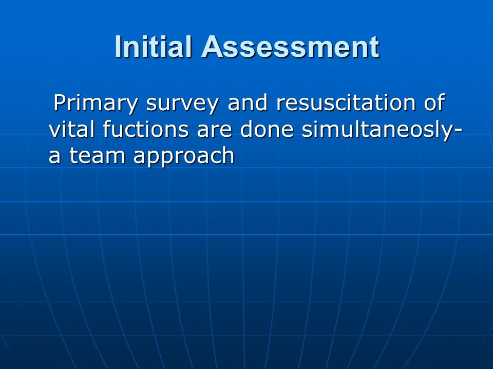 Initial Assessment Primary survey and resuscitation of vital fuctions are done simultaneosly- a team approach.