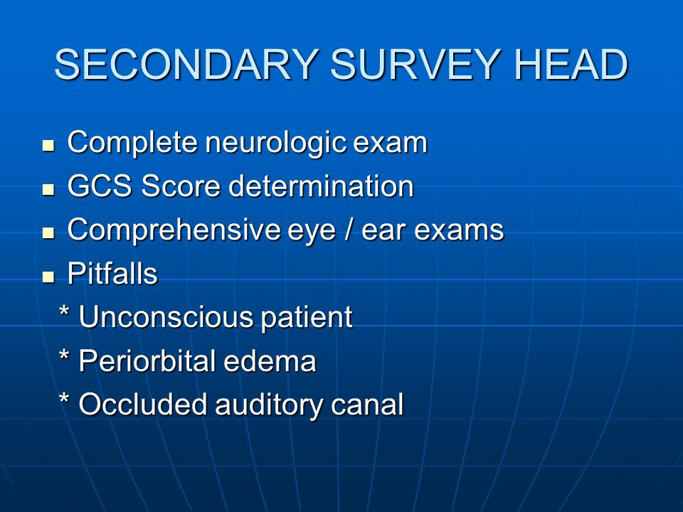 SECONDARY SURVEY HEAD Complete neurologic exam GCS Score determination
