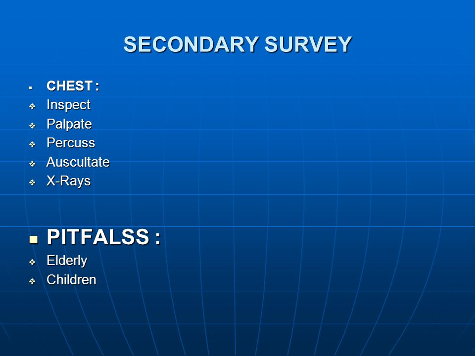 SECONDARY SURVEY PITFALSS : CHEST : Inspect Palpate Percuss Auscultate
