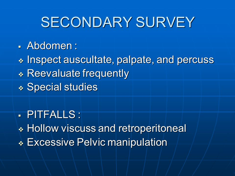 SECONDARY SURVEY Abdomen : Inspect auscultate, palpate, and percuss