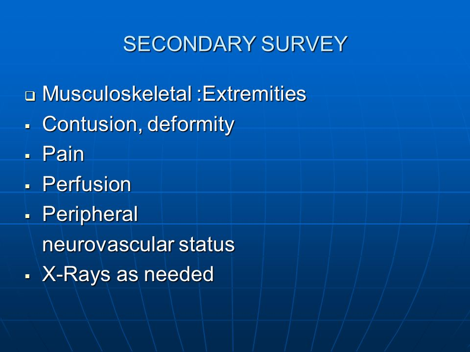 SECONDARY SURVEY Musculoskeletal :Extremities. Contusion, deformity. Pain. Perfusion. Peripheral.