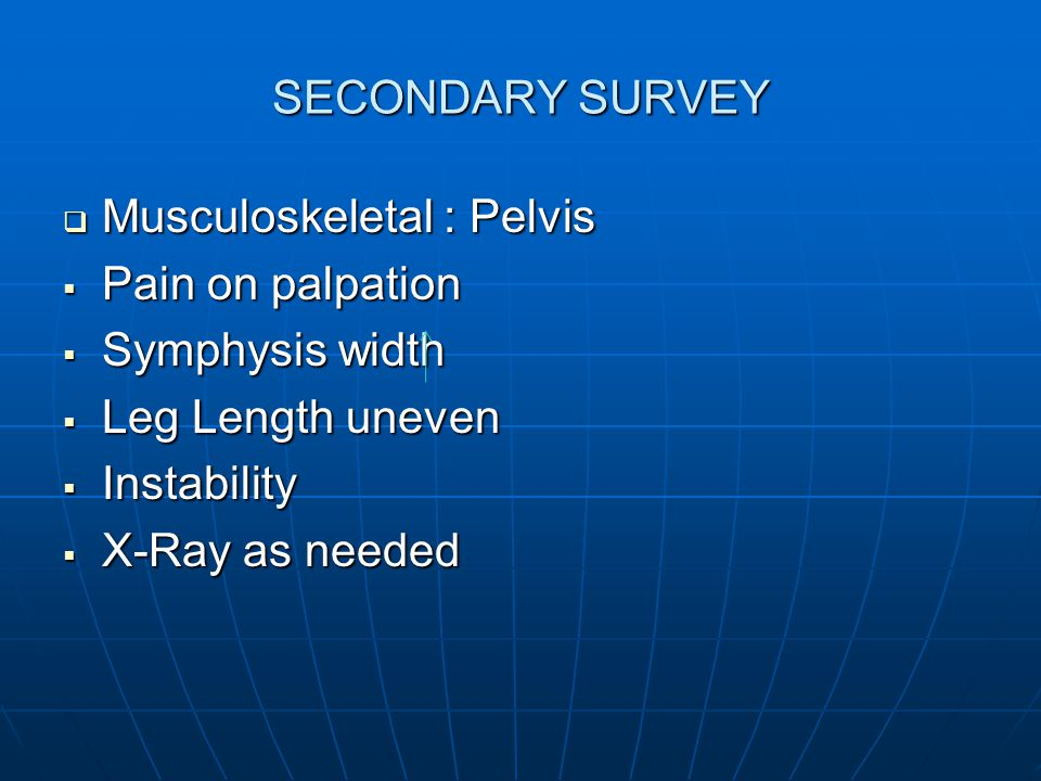 SECONDARY SURVEY Musculoskeletal : Pelvis. Pain on palpation. Symphysis width. Leg Length uneven.