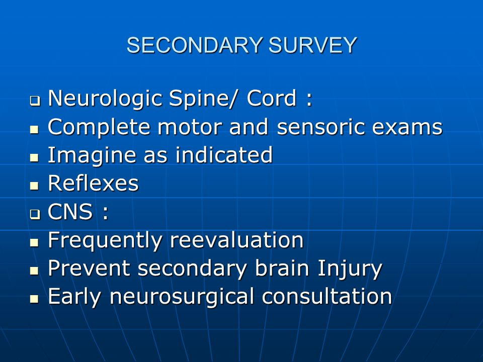 SECONDARY SURVEY Neurologic Spine/ Cord : Complete motor and sensoric exams. Imagine as indicated.