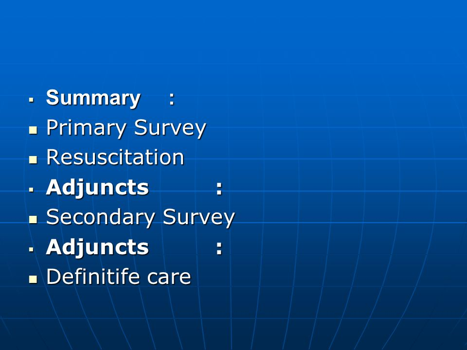 Summary : Primary Survey Resuscitation Adjuncts : Secondary Survey Definitife care
