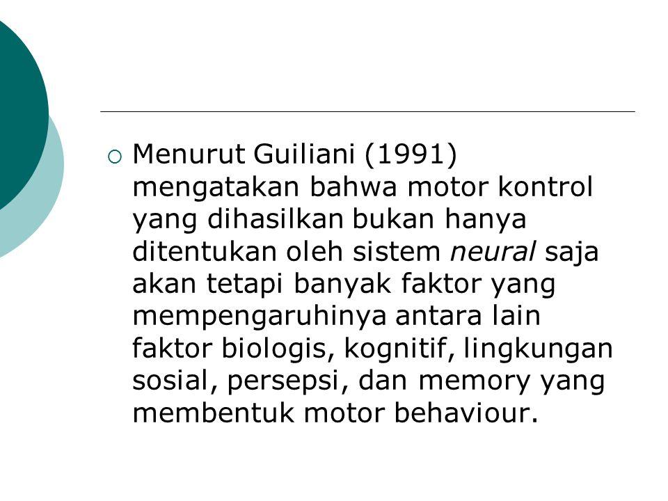 Menurut Guiliani (1991) mengatakan bahwa motor kontrol yang dihasilkan bukan hanya ditentukan oleh sistem neural saja akan tetapi banyak faktor yang mempengaruhinya antara lain faktor biologis, kognitif, lingkungan sosial, persepsi, dan memory yang membentuk motor behaviour.