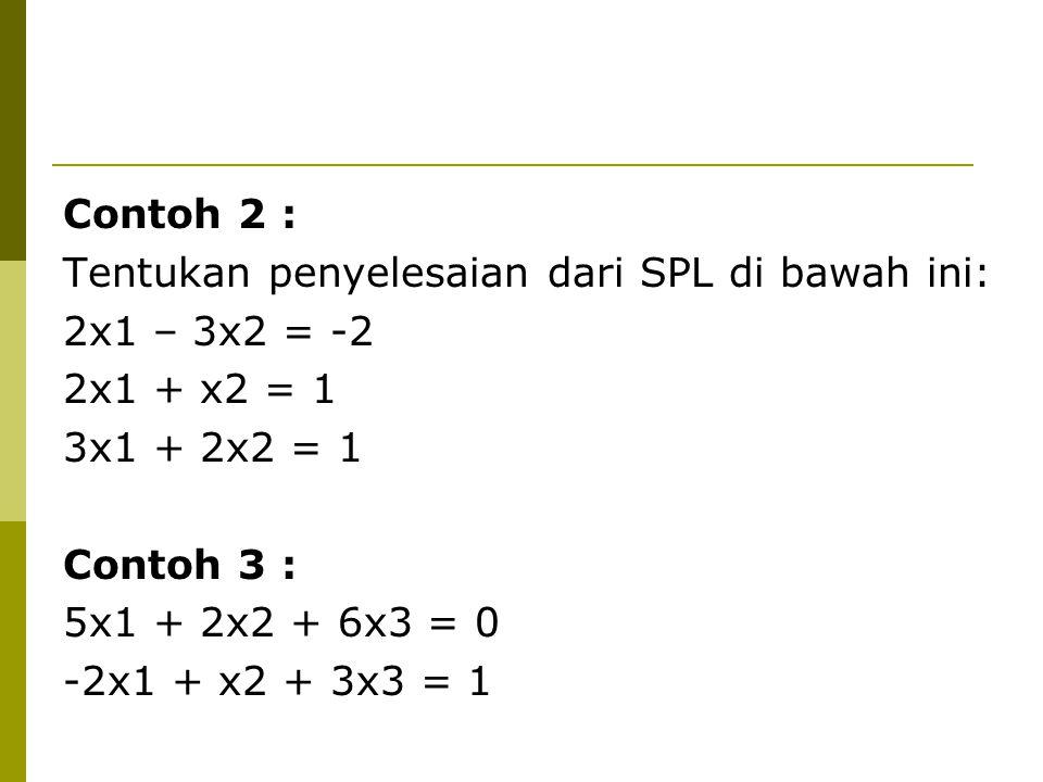 Contoh 2 : Tentukan penyelesaian dari SPL di bawah ini: 2x1 – 3x2 = -2. 2x1 + x2 = 1. 3x1 + 2x2 = 1.