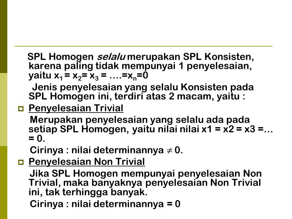 SPL Homogen selalu merupakan SPL Konsisten, karena paling tidak mempunyai 1 penyelesaian, yaitu x1 = x2= x3 = ….=xn=0