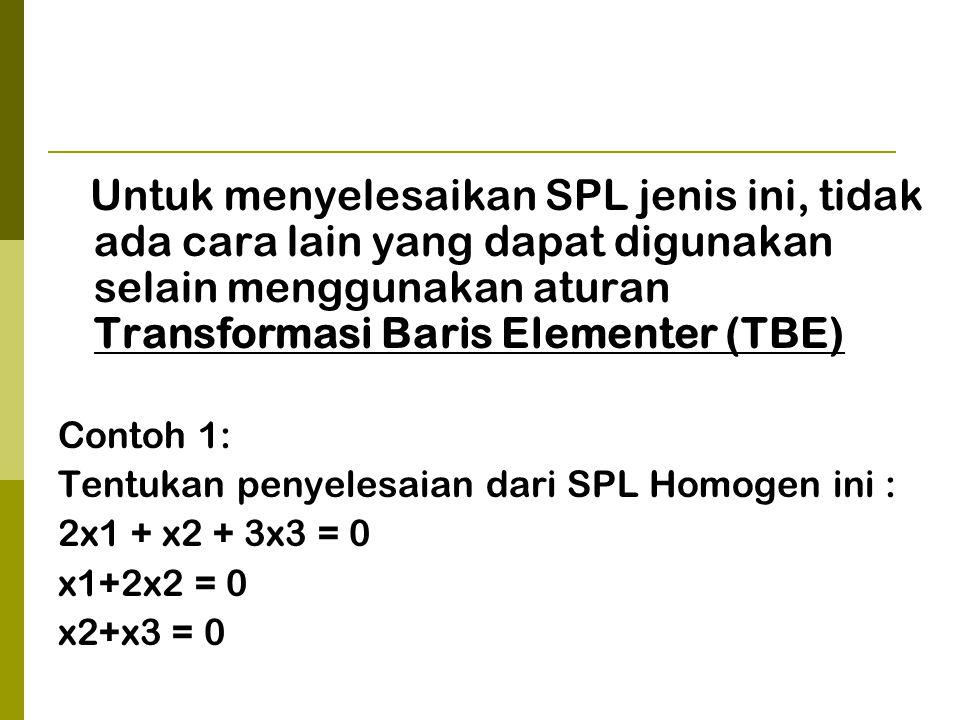 Untuk menyelesaikan SPL jenis ini, tidak ada cara lain yang dapat digunakan selain menggunakan aturan Transformasi Baris Elementer (TBE)