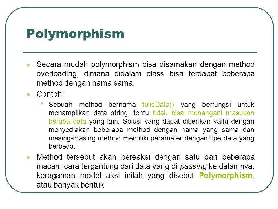 Polymorphism Secara mudah polymorphism bisa disamakan dengan method overloading, dimana didalam class bisa terdapat beberapa method dengan nama sama.