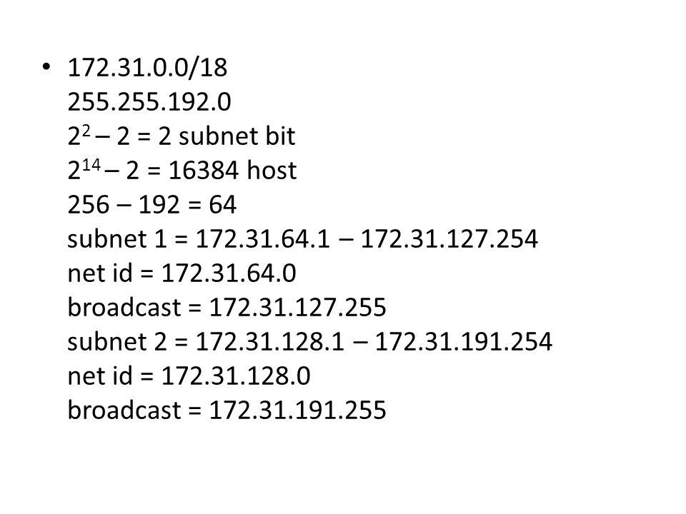172.31.0.0/18 255.255.192.0. 22 – 2 = 2 subnet bit. 214 – 2 = 16384 host. 256 – 192 = 64. subnet 1 = 172.31.64.1 – 172.31.127.254.