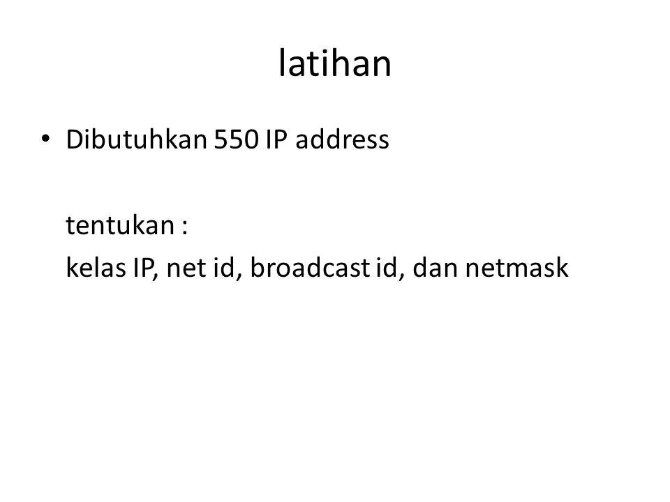 latihan Dibutuhkan 550 IP address tentukan :