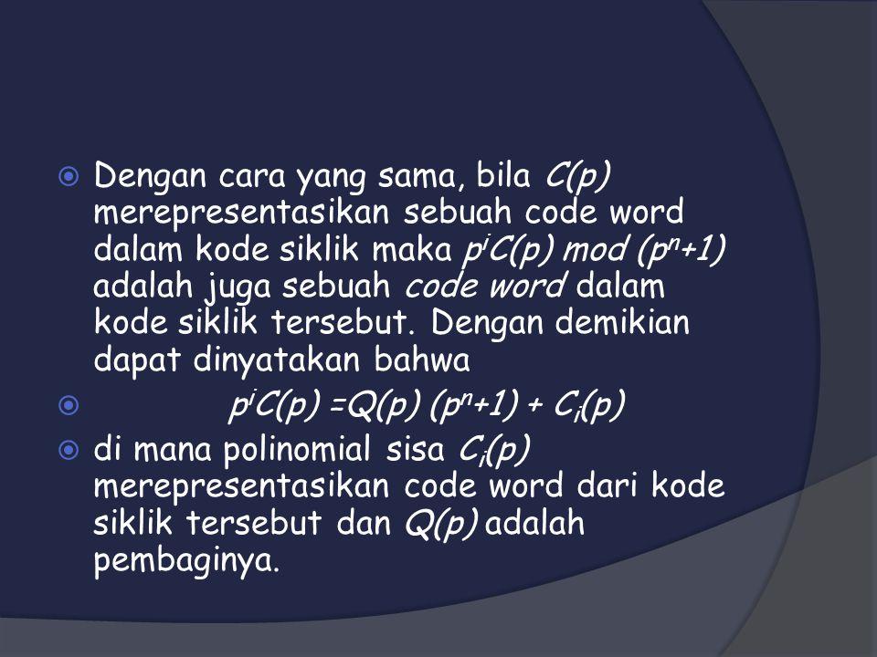 Dengan cara yang sama, bila C(p) merepresentasikan sebuah code word dalam kode siklik maka piC(p) mod (pn+1) adalah juga sebuah code word dalam kode siklik tersebut. Dengan demikian dapat dinyatakan bahwa