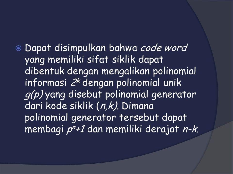 Dapat disimpulkan bahwa code word yang memiliki sifat siklik dapat dibentuk dengan mengalikan polinomial informasi 2k dengan polinomial unik g(p) yang disebut polinomial generator dari kode siklik (n,k).