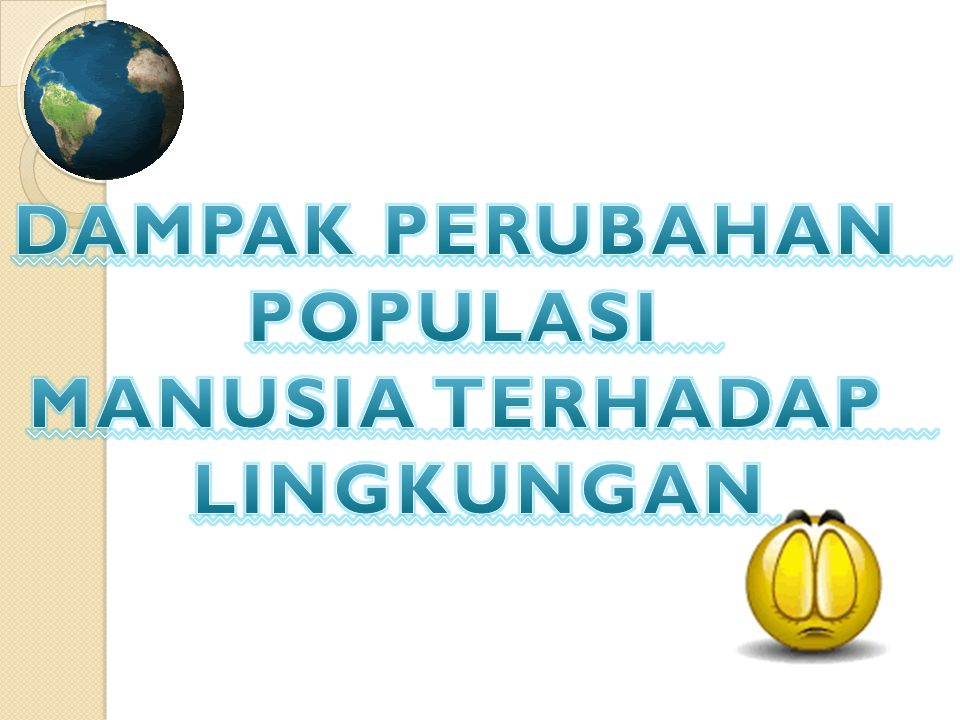 DAMPAK PERUBAHAN POPULASI MANUSIA TERHADAP LINGKUNGAN