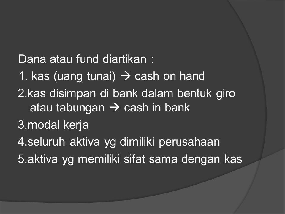 Dana atau fund diartikan : 1. kas (uang tunai)  cash on hand 2