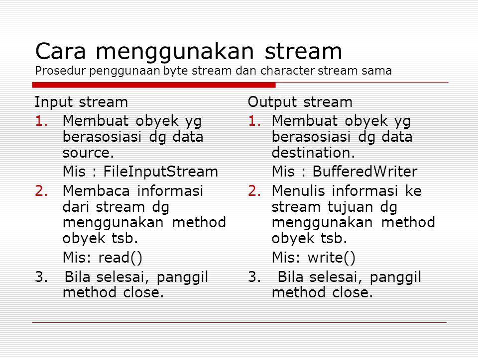Cara menggunakan stream Prosedur penggunaan byte stream dan character stream sama