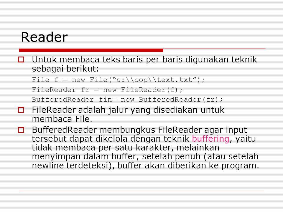 Reader Untuk membaca teks baris per baris digunakan teknik sebagai berikut: File f = new File( c:\\oop\\text.txt );