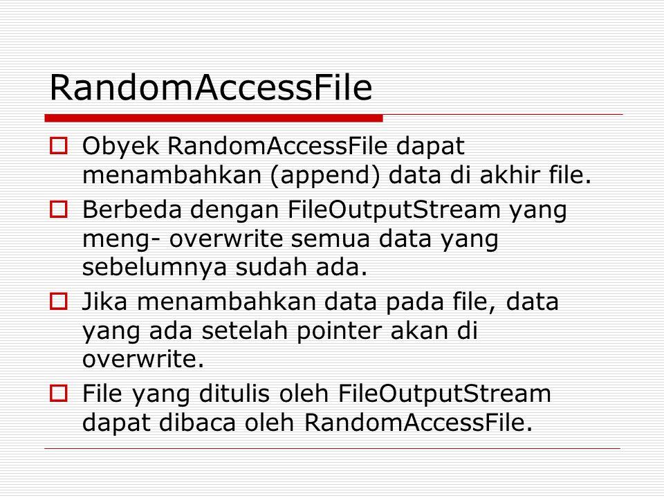 RandomAccessFile Obyek RandomAccessFile dapat menambahkan (append) data di akhir file.