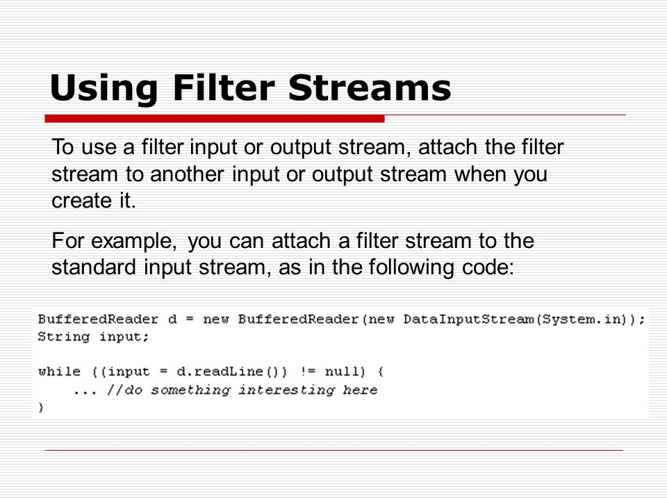 Using Filter Streams To use a filter input or output stream, attach the filter stream to another input or output stream when you create it.
