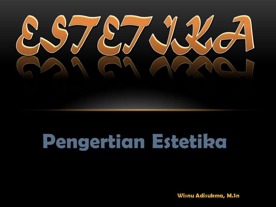 ESTETIKA Pengertian Estetika Wisnu Adisukma, M.Sn