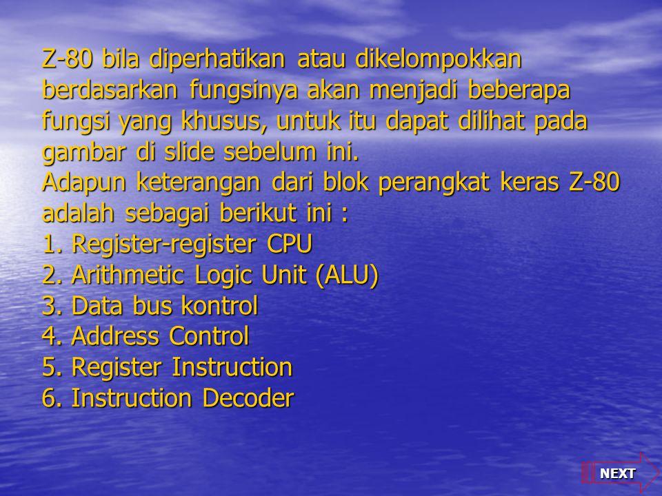 Z-80 bila diperhatikan atau dikelompokkan berdasarkan fungsinya akan menjadi beberapa fungsi yang khusus, untuk itu dapat dilihat pada gambar di slide sebelum ini. Adapun keterangan dari blok perangkat keras Z-80 adalah sebagai berikut ini : 1. Register-register CPU 2. Arithmetic Logic Unit (ALU) 3. Data bus kontrol 4. Address Control 5. Register Instruction 6. Instruction Decoder