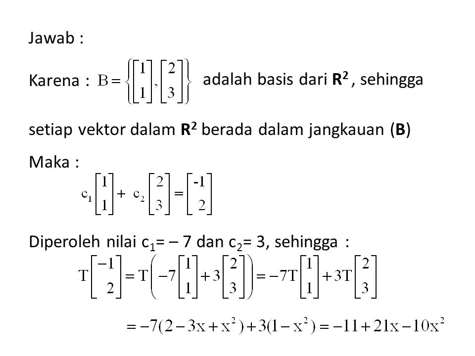 Jawab : Karena : setiap vektor dalam R2 berada dalam jangkauan (B) Maka : Diperoleh nilai c1= – 7 dan c2= 3, sehingga :