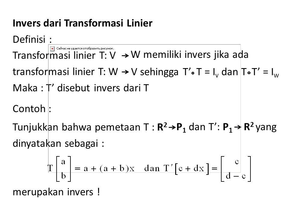 Invers dari Transformasi Linier Definisi : Transformasi linier T: V transformasi linier T: W Maka : T' disebut invers dari T Contoh : Tunjukkan bahwa pemetaan T : R2 dinyatakan sebagai : merupakan invers !