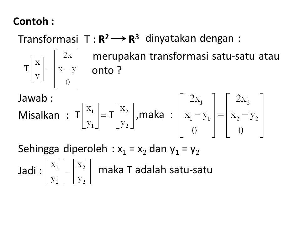Contoh : Transformasi T : R2 merupakan transformasi satu-satu atau onto Jawab : Misalkan : Sehingga diperoleh : x1 = x2 dan y1 = y2 Jadi :