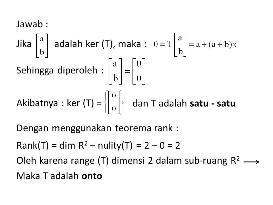 Jawab : Jika Sehingga diperoleh : Akibatnya : ker (T) = Dengan menggunakan teorema rank : Rank(T) = dim R2 – nulity(T) = 2 – 0 = 2 Oleh karena range (T) dimensi 2 dalam sub-ruang R2 Maka T adalah onto
