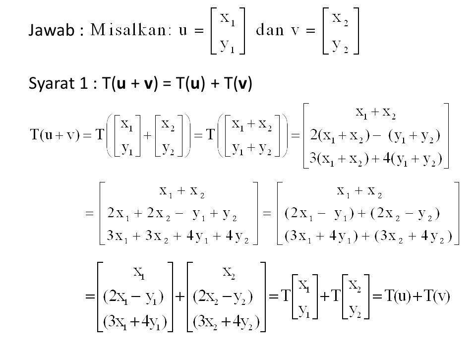 Jawab : Syarat 1 : T(u + v) = T(u) + T(v)
