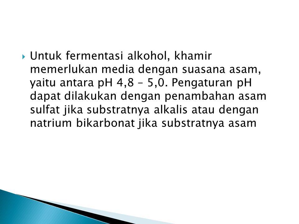 Untuk fermentasi alkohol, khamir memerlukan media dengan suasana asam, yaitu antara pH 4,8 – 5,0.