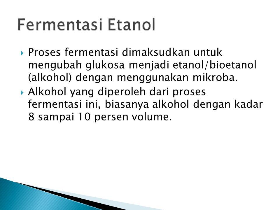Fermentasi Etanol Proses fermentasi dimaksudkan untuk mengubah glukosa menjadi etanol/bioetanol (alkohol) dengan menggunakan mikroba.
