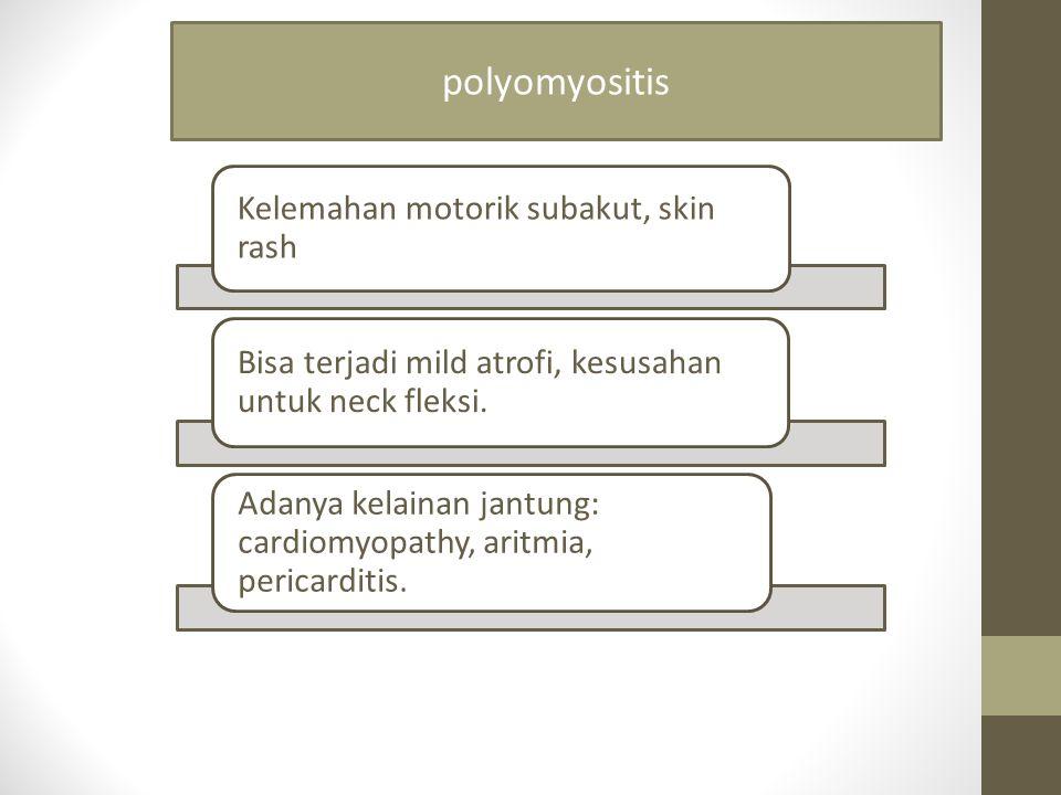 polyomyositis Kelemahan motorik subakut, skin rash. Bisa terjadi mild atrofi, kesusahan untuk neck fleksi.