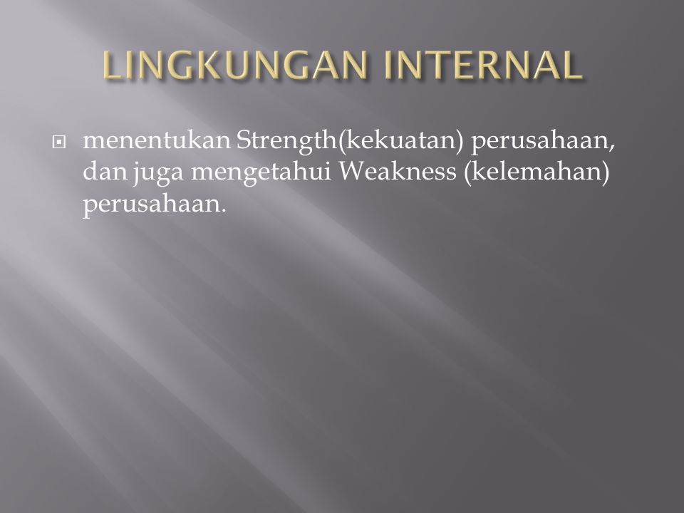 LINGKUNGAN INTERNAL menentukan Strength(kekuatan) perusahaan, dan juga mengetahui Weakness (kelemahan) perusahaan.