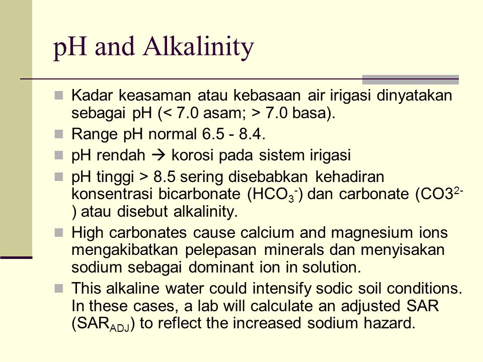 pH and Alkalinity Kadar keasaman atau kebasaan air irigasi dinyatakan sebagai pH (< 7.0 asam; > 7.0 basa).
