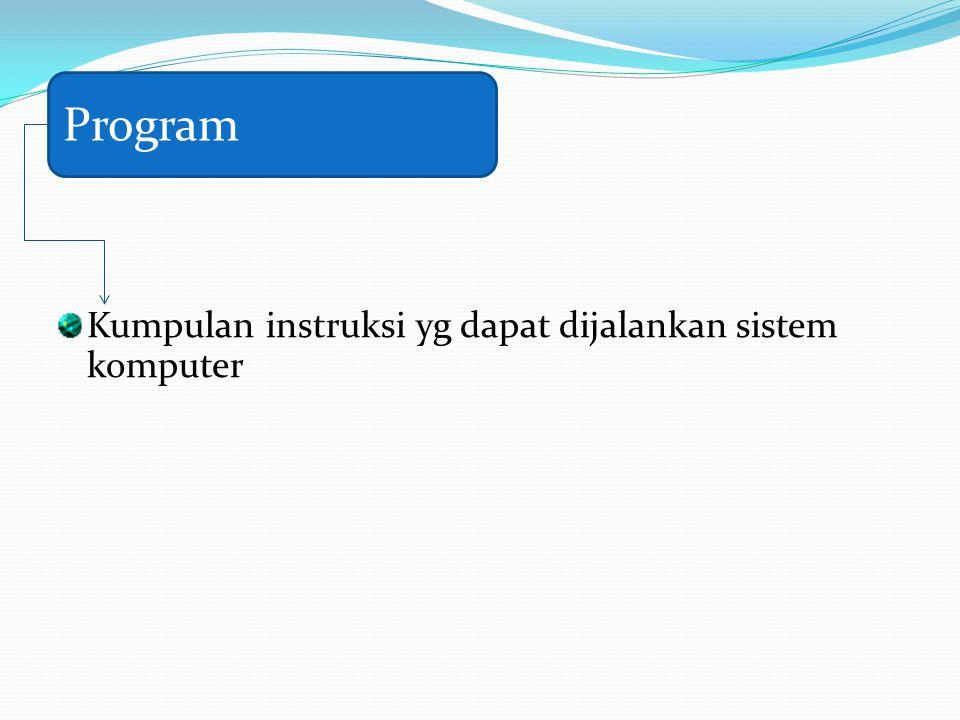 Program Kumpulan instruksi yg dapat dijalankan sistem komputer