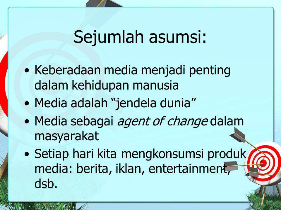 Sejumlah asumsi: Keberadaan media menjadi penting dalam kehidupan manusia. Media adalah jendela dunia