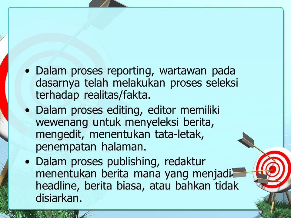 Dalam proses reporting, wartawan pada dasarnya telah melakukan proses seleksi terhadap realitas/fakta.