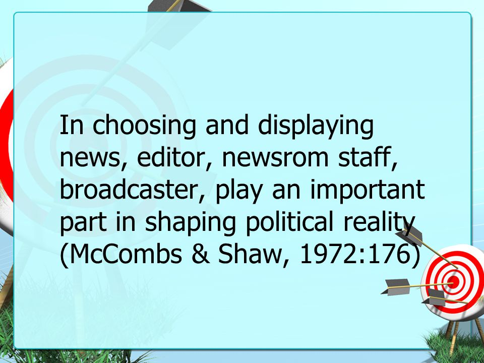 In choosing and displaying news, editor, newsrom staff, broadcaster, play an important part in shaping political reality (McCombs & Shaw, 1972:176)