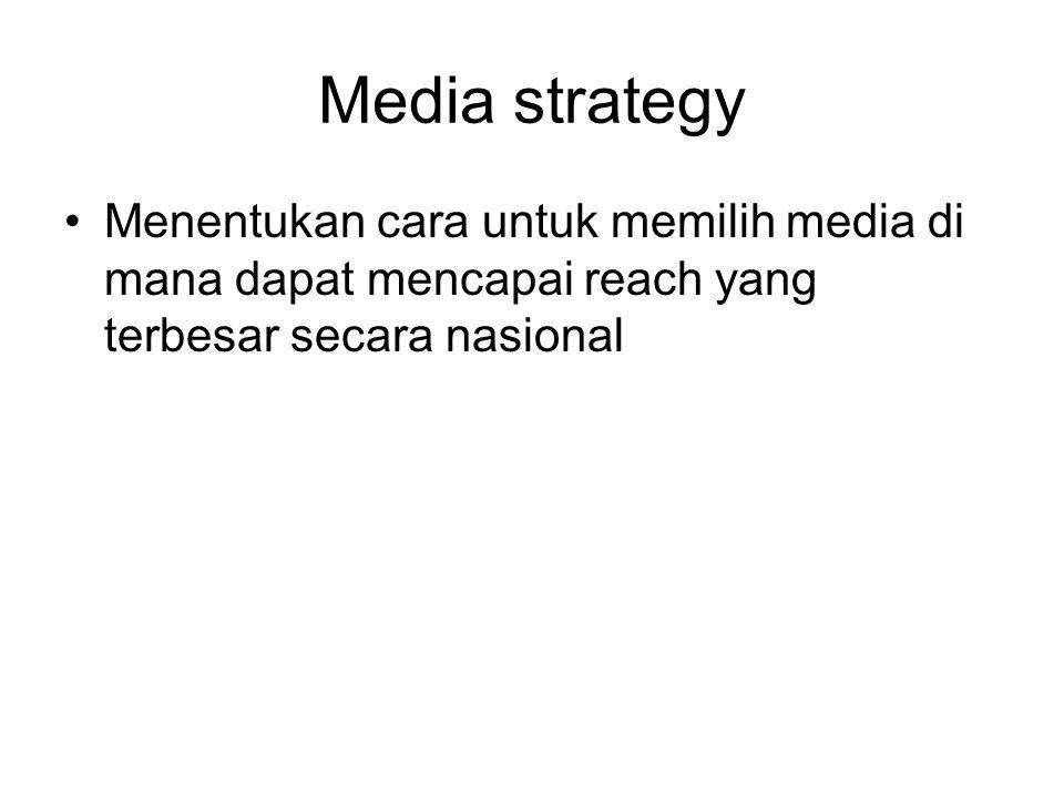 Media strategy Menentukan cara untuk memilih media di mana dapat mencapai reach yang terbesar secara nasional.